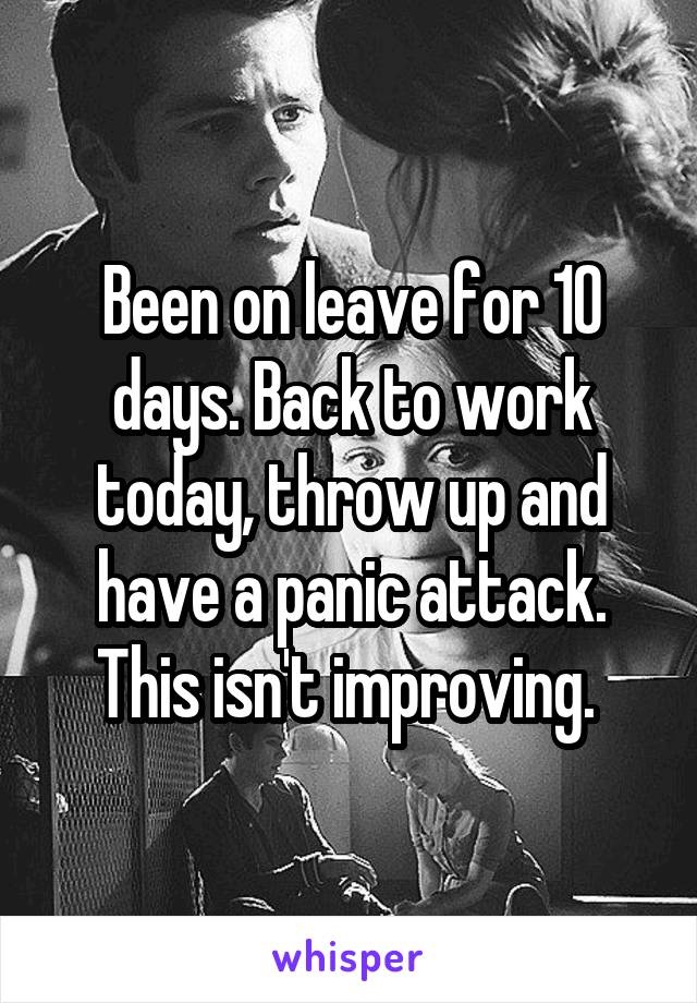 Been on leave for 10 days. Back to work today, throw up and have a panic attack. This isn't improving.