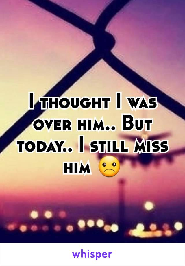 I thought I was over him.. But today.. I still miss him ☹