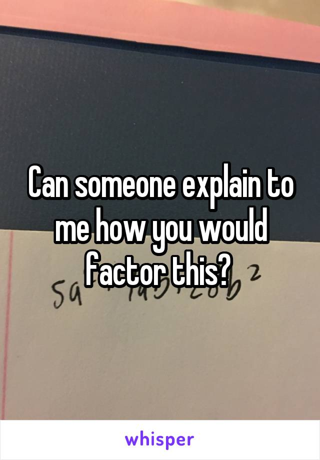 Can someone explain to me how you would factor this?