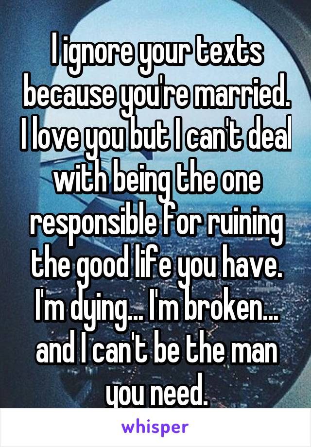 I ignore your texts because you're married. I love you but I can't deal with being the one responsible for ruining the good life you have. I'm dying... I'm broken... and I can't be the man you need.