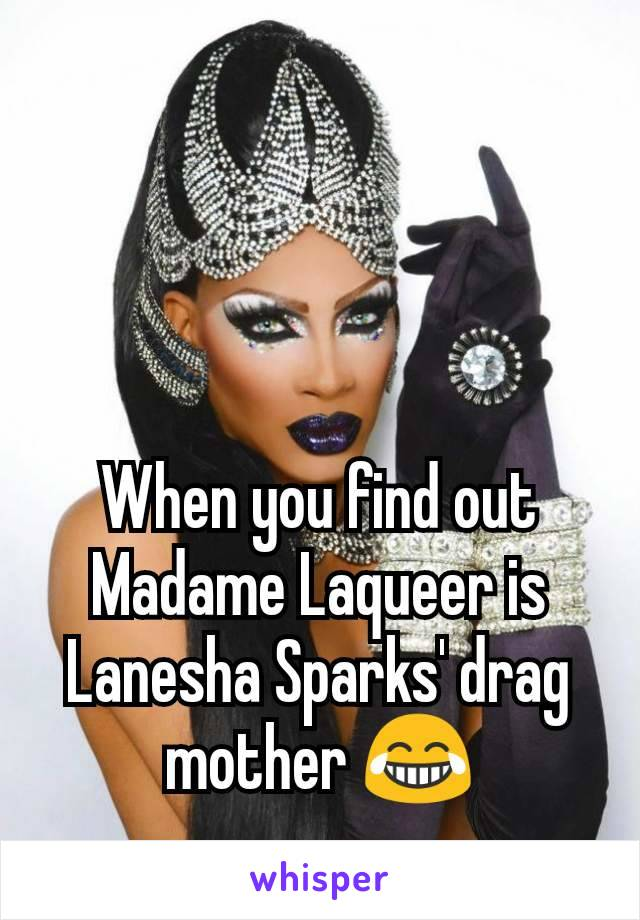 When you find out Madame Laqueer is Lanesha Sparks' drag mother 😂