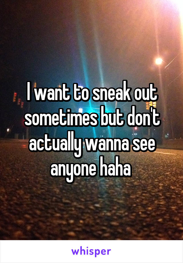 I want to sneak out sometimes but don't actually wanna see anyone haha