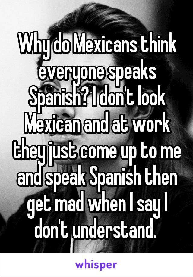 Why do Mexicans think everyone speaks Spanish? I don't look Mexican and at work they just come up to me and speak Spanish then get mad when I say I don't understand.
