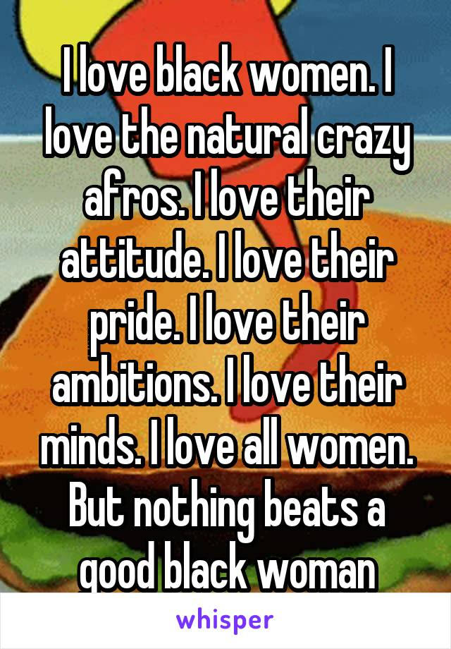 I love black women. I love the natural crazy afros. I love their attitude. I love their pride. I love their ambitions. I love their minds. I love all women. But nothing beats a good black woman