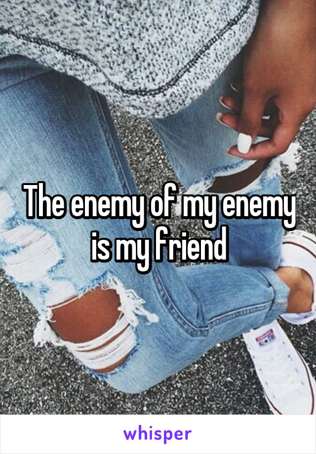 The enemy of my enemy is my friend