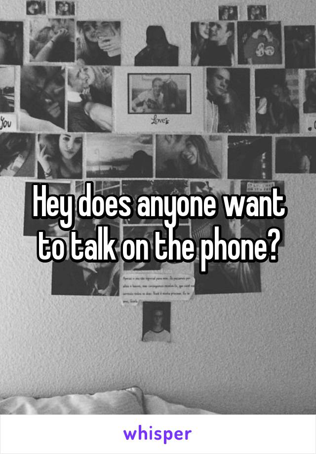 Hey does anyone want to talk on the phone?