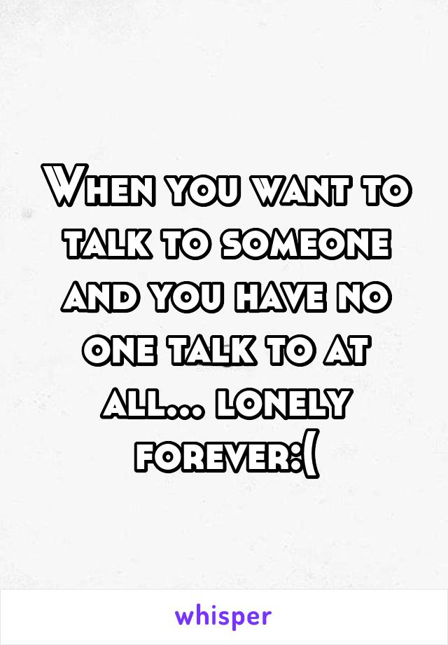 When you want to talk to someone and you have no one talk to at all... lonely forever:(