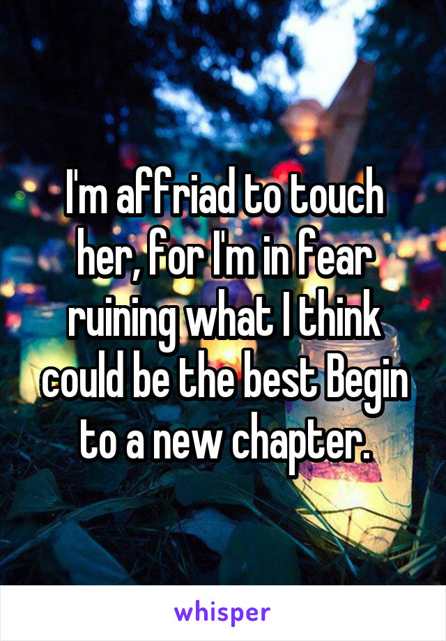I'm affriad to touch her, for I'm in fear ruining what I think could be the best Begin to a new chapter.