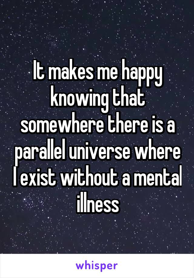It makes me happy knowing that somewhere there is a parallel universe where I exist without a mental illness