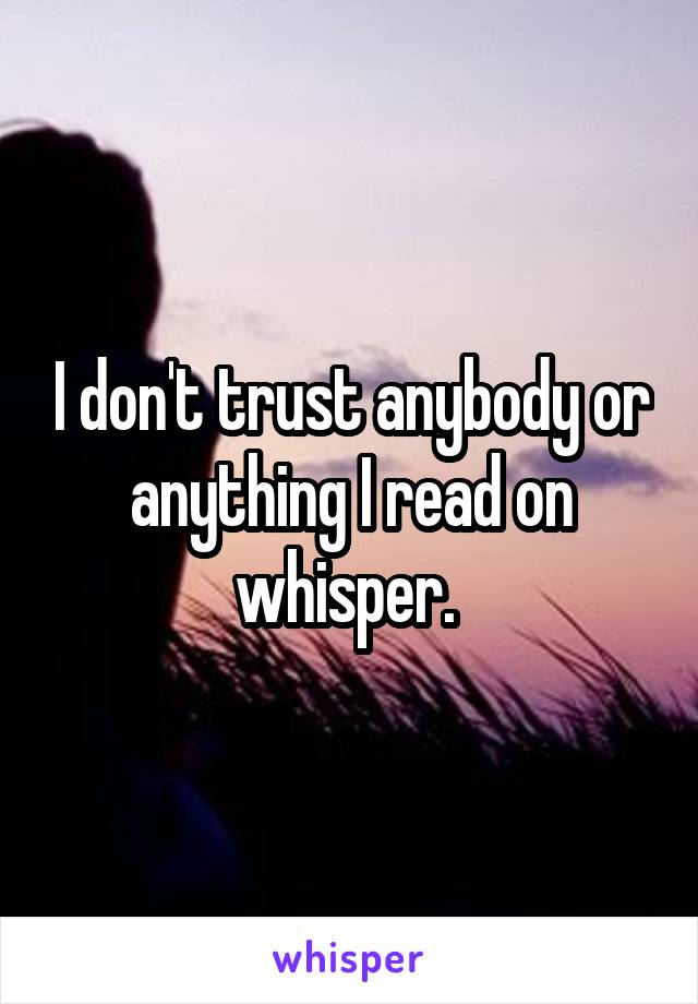 I don't trust anybody or anything I read on whisper.