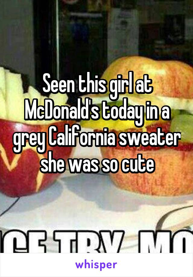 Seen this girl at McDonald's today in a grey California sweater she was so cute