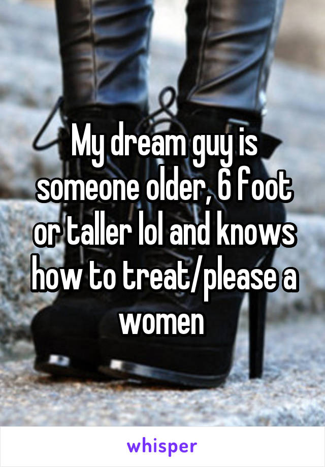 My dream guy is someone older, 6 foot or taller lol and knows how to treat/please a women