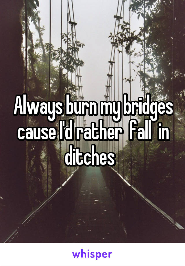 Always burn my bridges cause I'd rather  fall  in ditches
