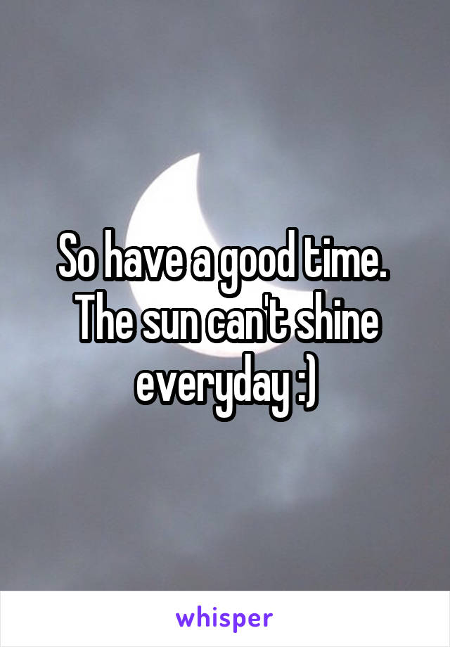 So have a good time.  The sun can't shine everyday :)