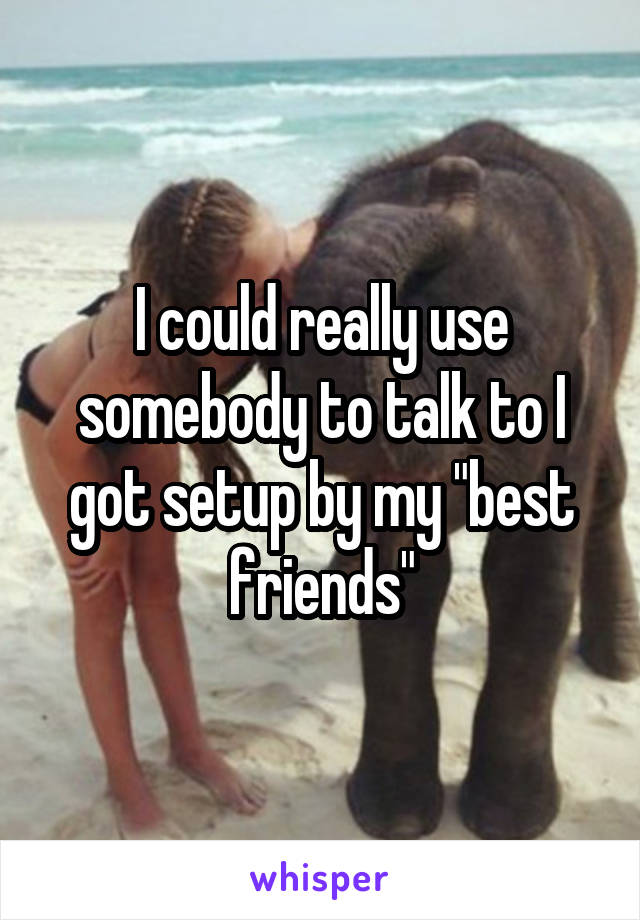 "I could really use somebody to talk to I got setup by my ""best friends"""
