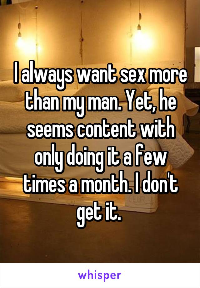 I always want sex more than my man. Yet, he seems content with only doing it a few times a month. I don't get it.