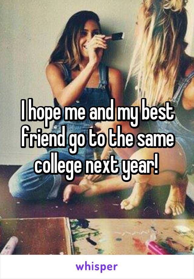 I hope me and my best friend go to the same college next year!