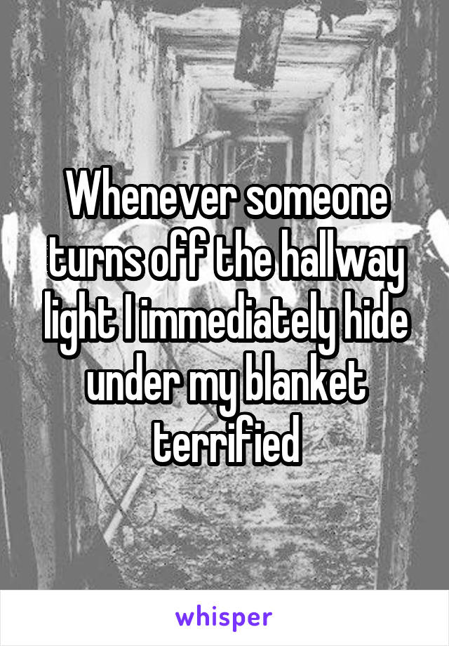 Whenever someone turns off the hallway light I immediately hide under my blanket terrified