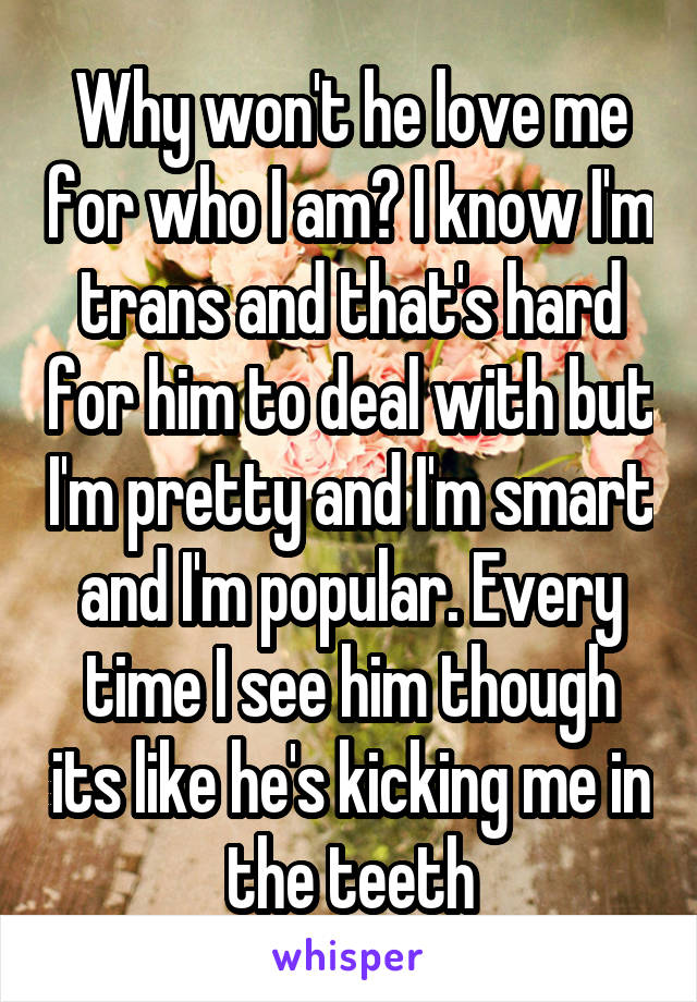 Why won't he love me for who I am? I know I'm trans and that's hard for him to deal with but I'm pretty and I'm smart and I'm popular. Every time I see him though its like he's kicking me in the teeth