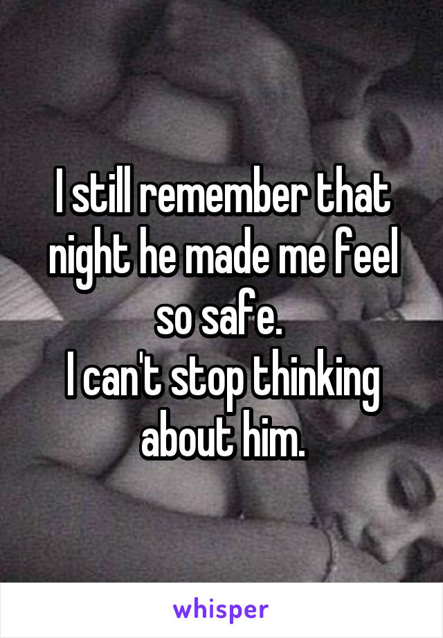 I still remember that night he made me feel so safe.  I can't stop thinking about him.