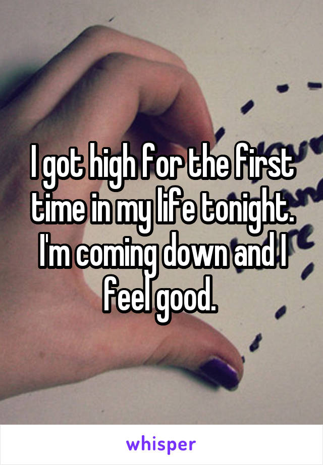 I got high for the first time in my life tonight. I'm coming down and I feel good.
