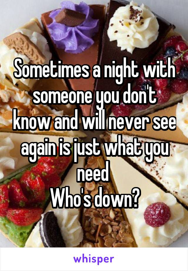 Sometimes a night with someone you don't know and will never see again is just what you need  Who's down?