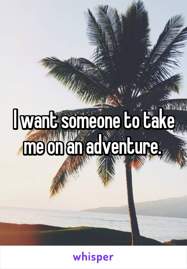 I want someone to take me on an adventure.