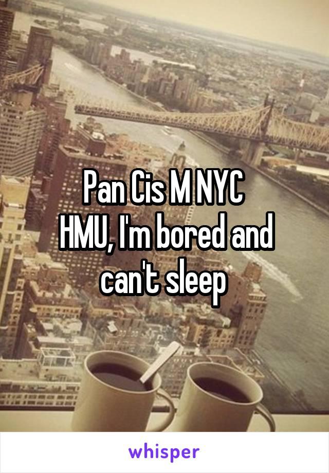 Pan Cis M NYC  HMU, I'm bored and can't sleep