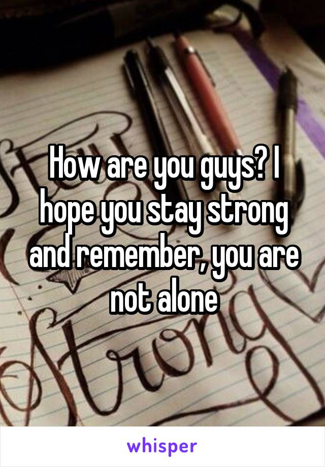 How are you guys? I hope you stay strong and remember, you are not alone