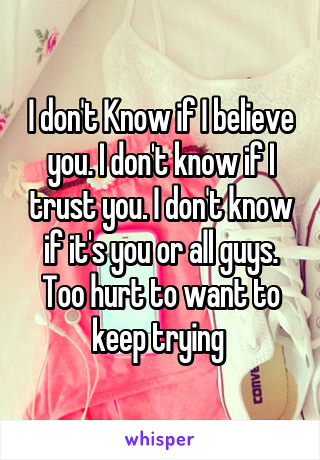 I don't Know if I believe you. I don't know if I trust you. I don't know if it's you or all guys. Too hurt to want to keep trying