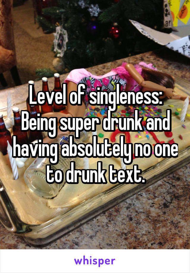 Level of singleness: Being super drunk and having absolutely no one to drunk text.