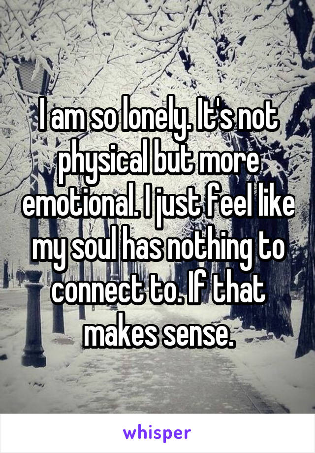 I am so lonely. It's not physical but more emotional. I just feel like my soul has nothing to connect to. If that makes sense.