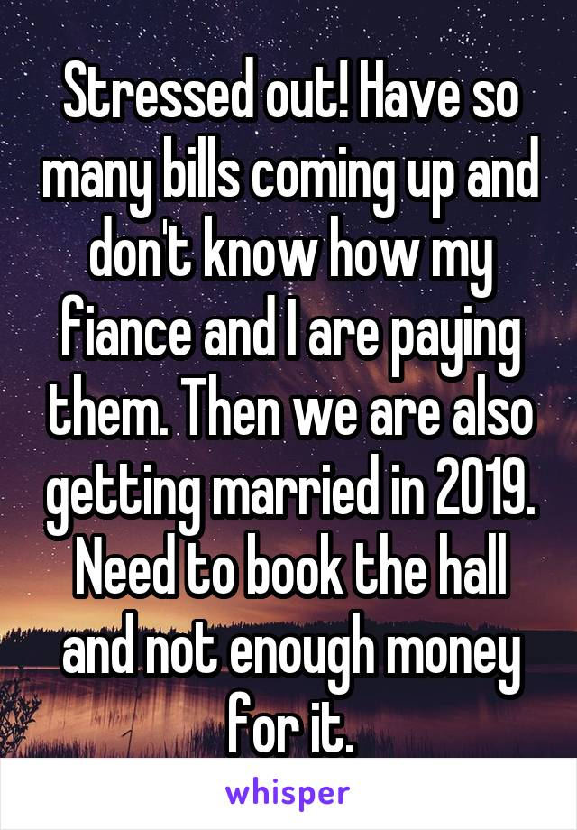 Stressed out! Have so many bills coming up and don't know how my fiance and I are paying them. Then we are also getting married in 2019. Need to book the hall and not enough money for it.