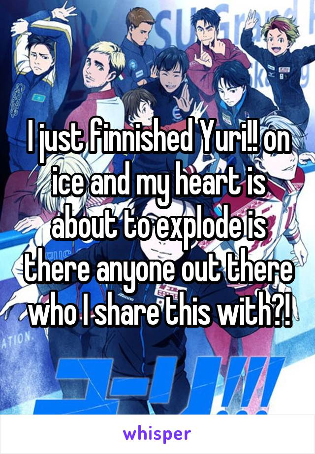 I just finnished Yuri!! on ice and my heart is about to explode is there anyone out there who I share this with?!