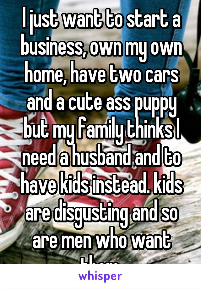I just want to start a business, own my own home, have two cars and a cute ass puppy but my family thinks I need a husband and to have kids instead. kids are disgusting and so are men who want them