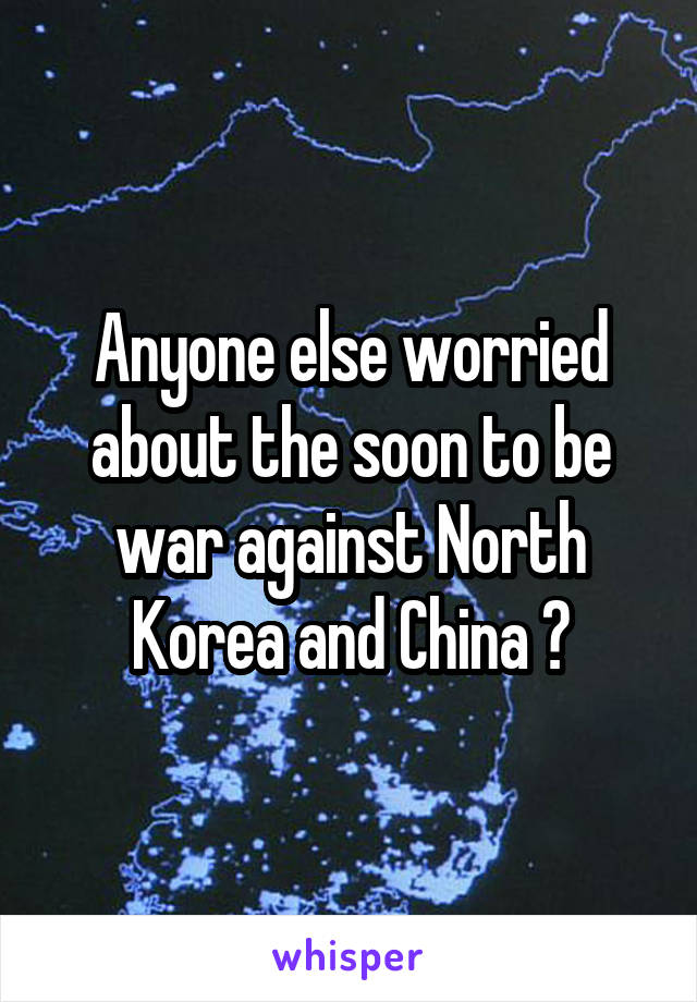 Anyone else worried about the soon to be war against North Korea and China ?