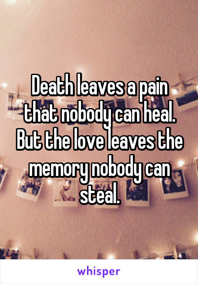 Death leaves a pain that nobody can heal. But the love leaves the memory nobody can steal.