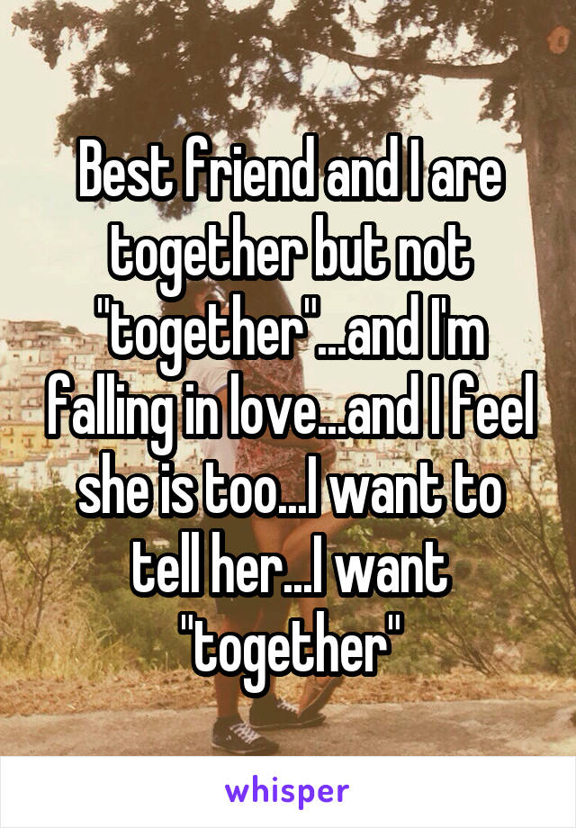 "Best friend and I are together but not ""together""...and I'm falling in love...and I feel she is too...I want to tell her...I want ""together"""