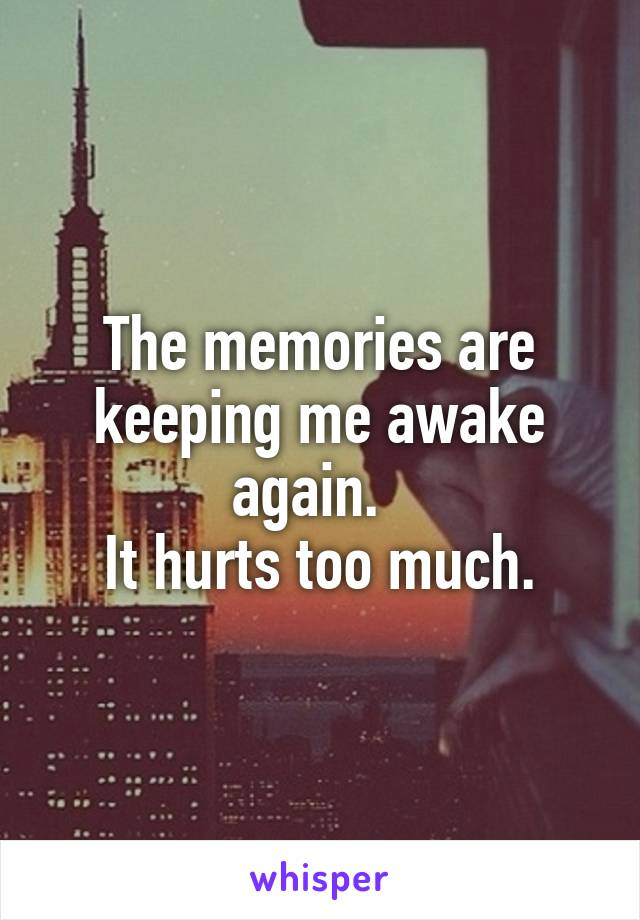 The memories are keeping me awake again.   It hurts too much.