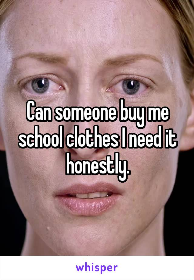 Can someone buy me school clothes I need it honestly.