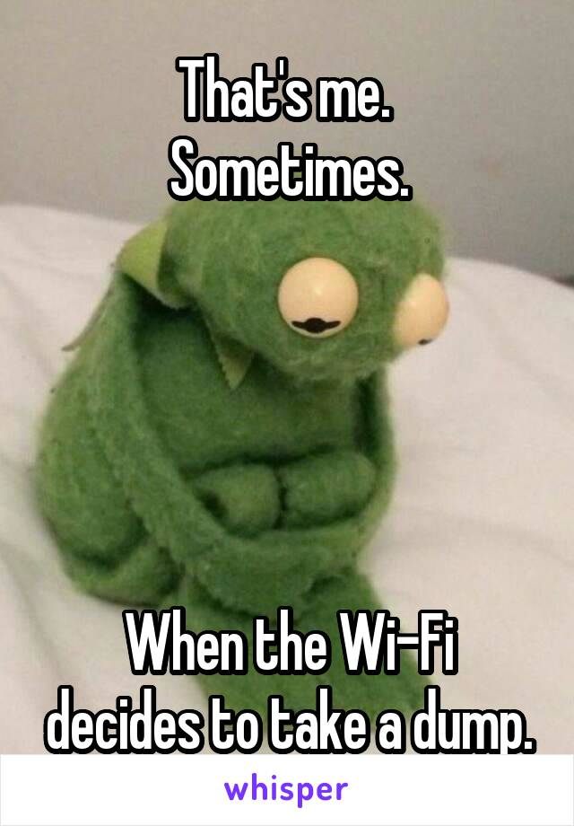 That's me.  Sometimes.      When the Wi-Fi decides to take a dump.