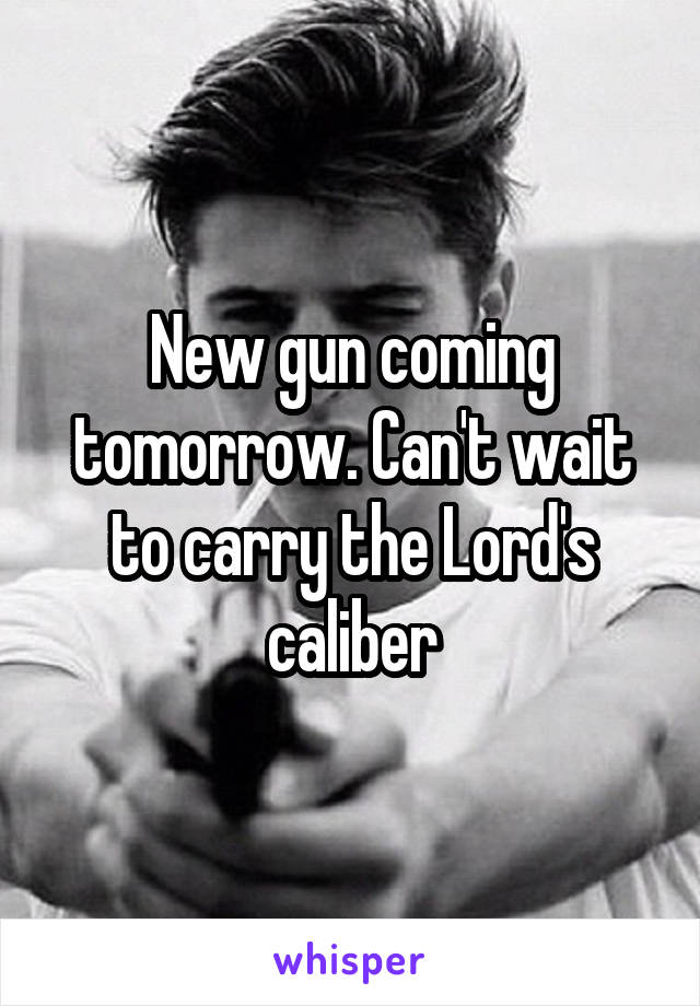 New gun coming tomorrow. Can't wait to carry the Lord's caliber