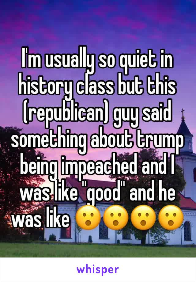 "I'm usually so quiet in history class but this (republican) guy said something about trump being impeached and I was like ""good"" and he was like 😮😮😮😮"