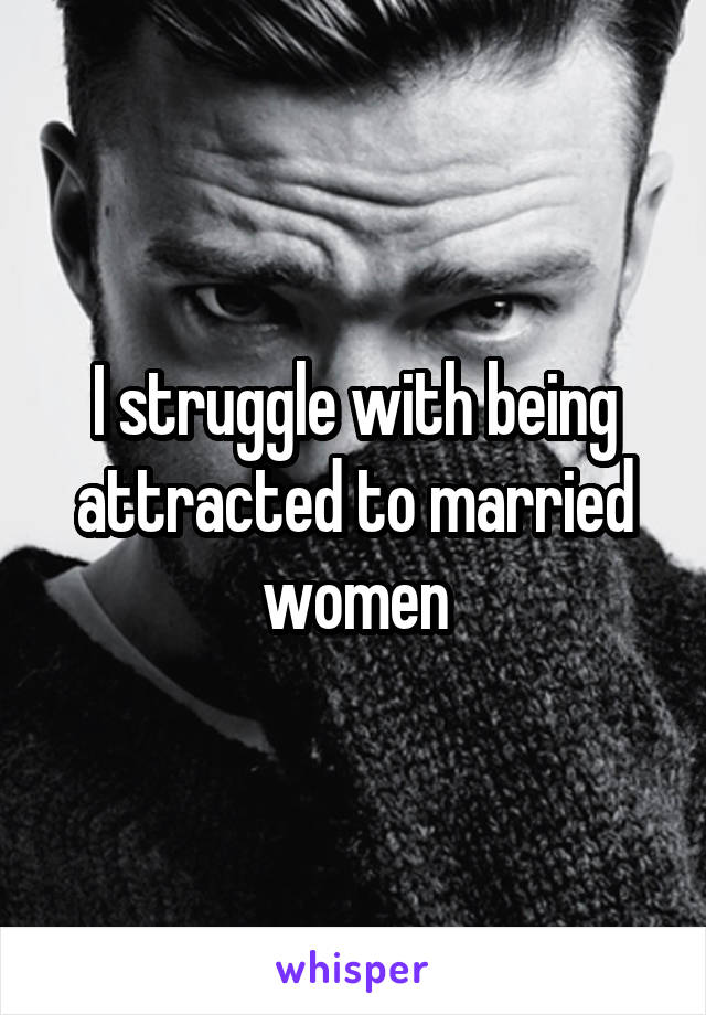 I struggle with being attracted to married women