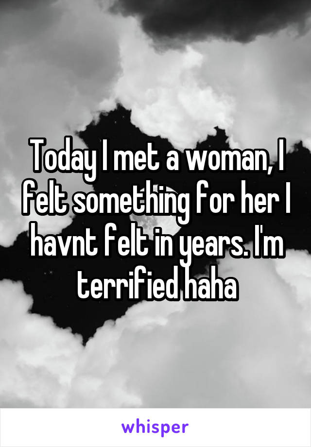 Today I met a woman, I felt something for her I havnt felt in years. I'm terrified haha