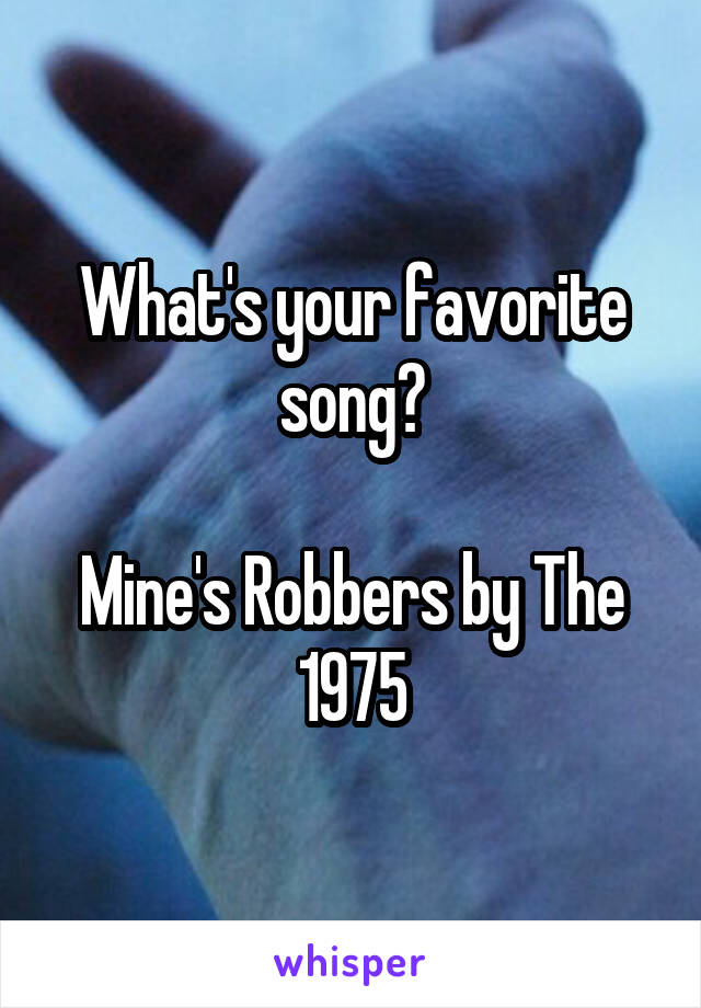 What's your favorite song?  Mine's Robbers by The 1975