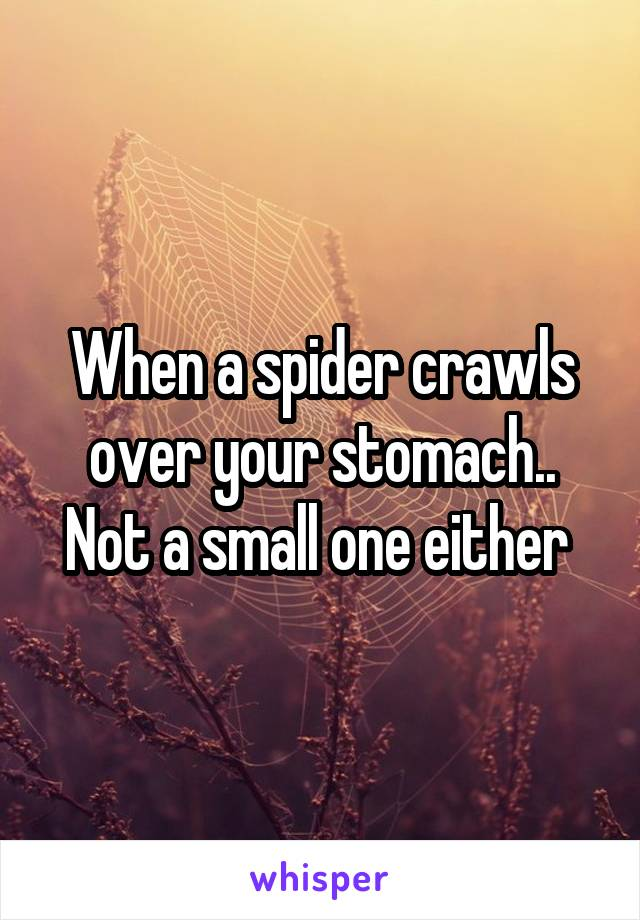 When a spider crawls over your stomach.. Not a small one either
