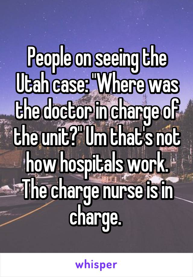 "People on seeing the Utah case: ""Where was the doctor in charge of the unit?"" Um that's not how hospitals work. The charge nurse is in charge."