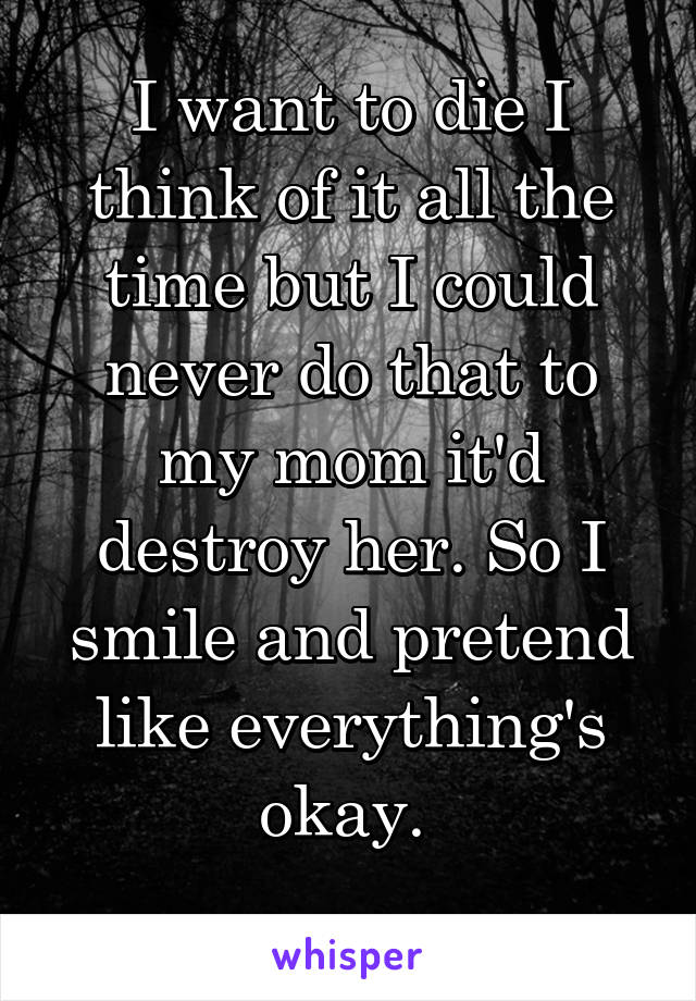 I want to die I think of it all the time but I could never do that to my mom it'd destroy her. So I smile and pretend like everything's okay.