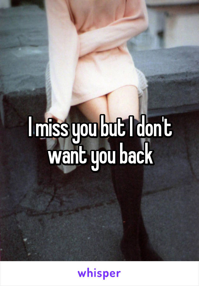 I miss you but I don't want you back